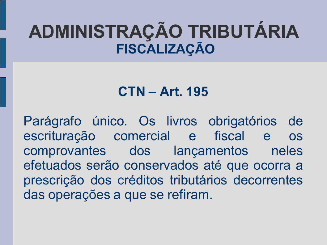 ADMINISTRAÇÃO TRIBUTÁRIA FISCALIZAÇÃO CTN – Art. 195 Parágrafo único. Os livros obrigatórios de escrituração comercial e fiscal e os comprovantes dos