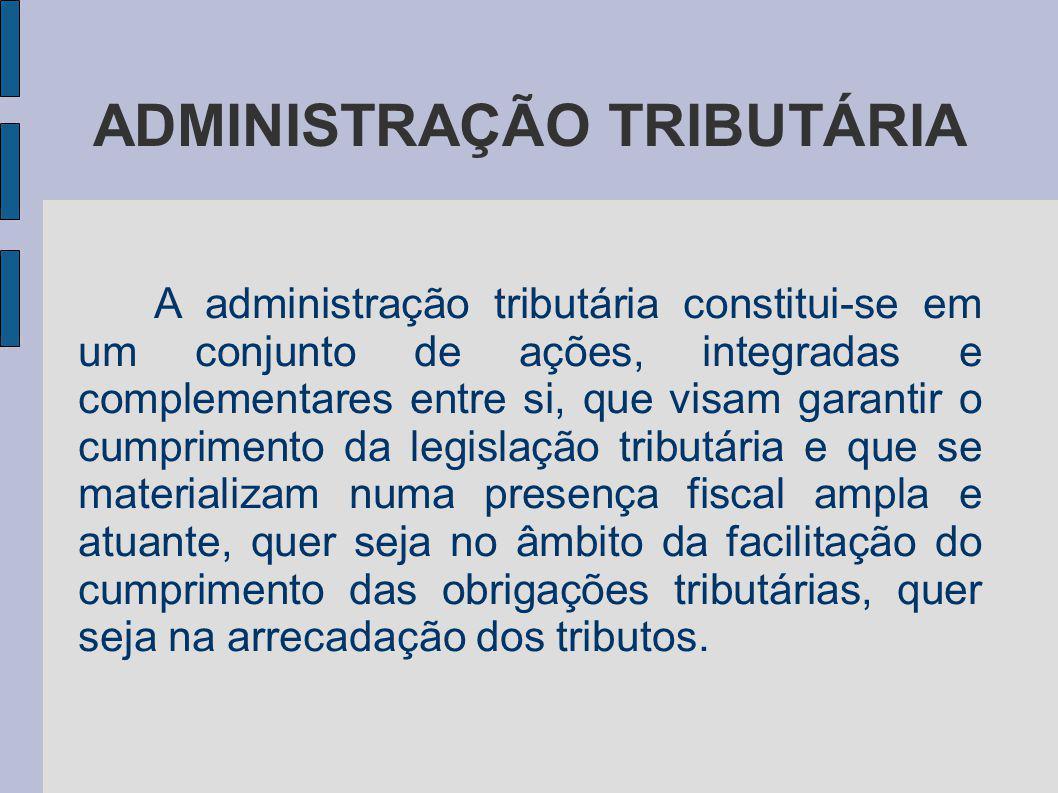 ADMINISTRAÇÃO TRIBUTÁRIA A administração tributária constitui-se em um conjunto de ações, integradas e complementares entre si, que visam garantir o c