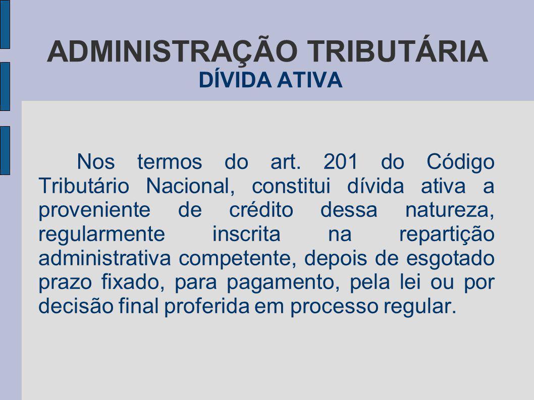 ADMINISTRAÇÃO TRIBUTÁRIA DÍVIDA ATIVA Nos termos do art. 201 do Código Tributário Nacional, constitui dívida ativa a proveniente de crédito dessa natu