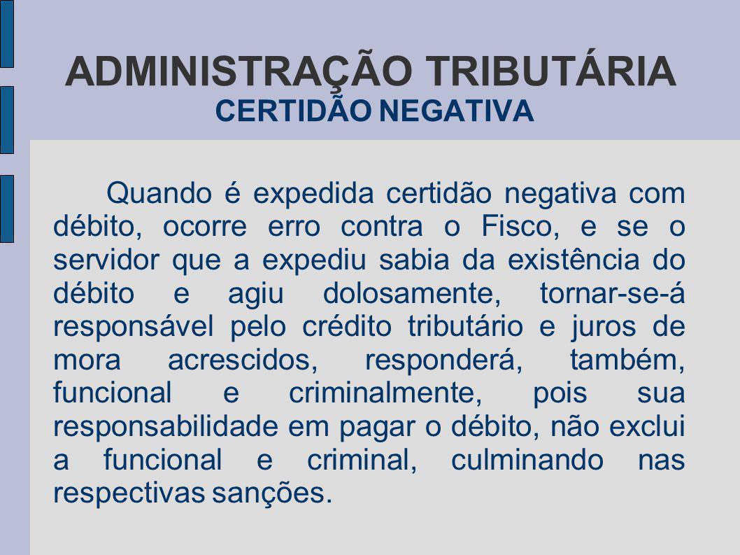 ADMINISTRAÇÃO TRIBUTÁRIA CERTIDÃO NEGATIVA Quando é expedida certidão negativa com débito, ocorre erro contra o Fisco, e se o servidor que a expediu s