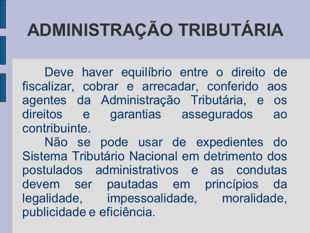 ADMINISTRAÇÃO TRIBUTÁRIA Deve haver equilíbrio entre o direito de fiscalizar, cobrar e arrecadar, conferido aos agentes da Administração Tributária, e