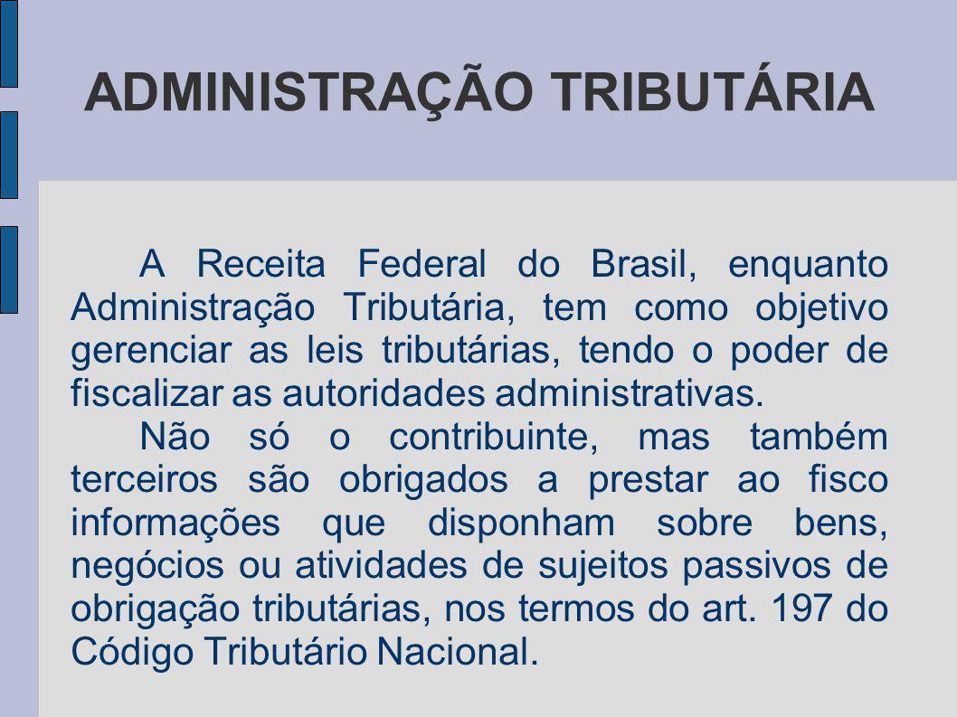 ADMINISTRAÇÃO TRIBUTÁRIA A Receita Federal do Brasil, enquanto Administração Tributária, tem como objetivo gerenciar as leis tributárias, tendo o pode