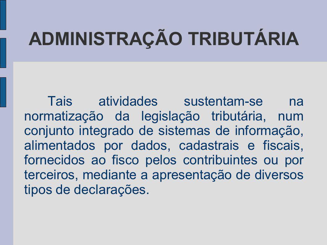 ADMINISTRAÇÃO TRIBUTÁRIA Tais atividades sustentam-se na normatização da legislação tributária, num conjunto integrado de sistemas de informação, alim
