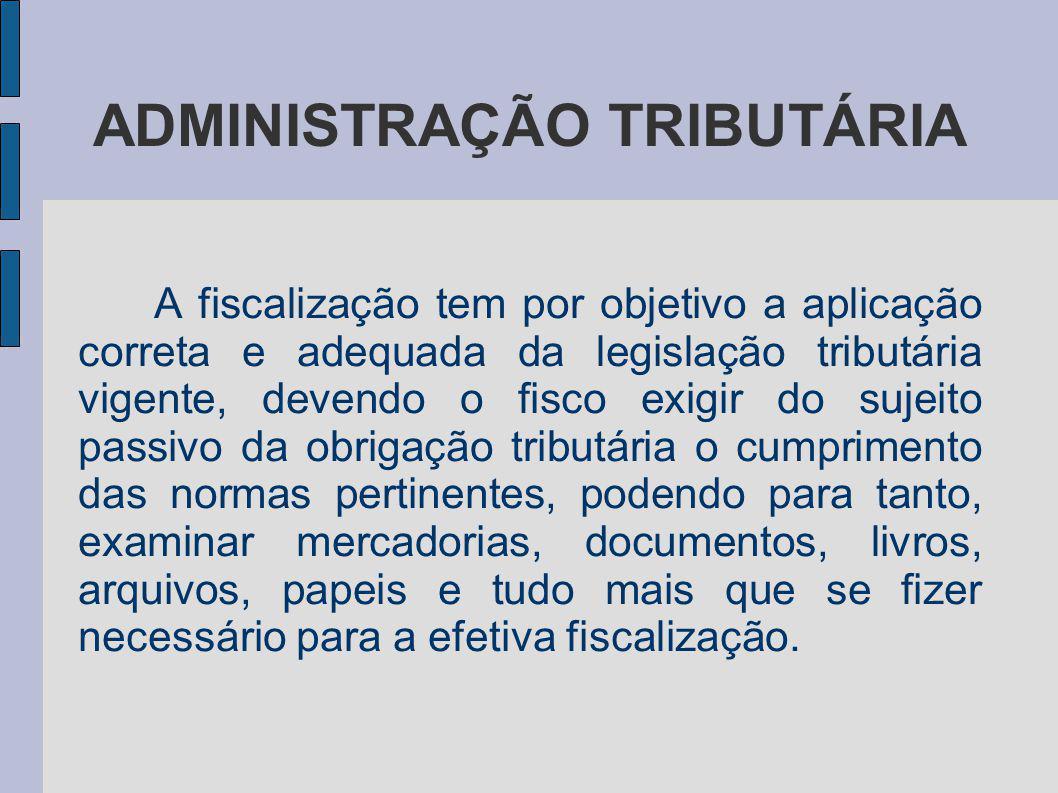 ADMINISTRAÇÃO TRIBUTÁRIA A fiscalização tem por objetivo a aplicação correta e adequada da legislação tributária vigente, devendo o fisco exigir do su