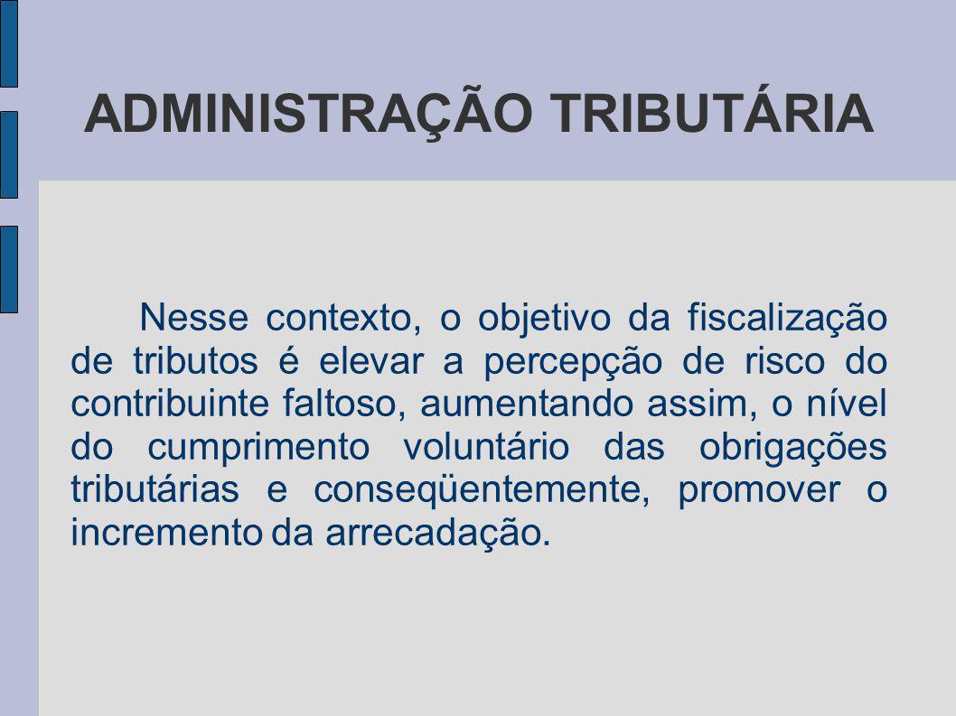 ADMINISTRAÇÃO TRIBUTÁRIA Nesse contexto, o objetivo da fiscalização de tributos é elevar a percepção de risco do contribuinte faltoso, aumentando assi