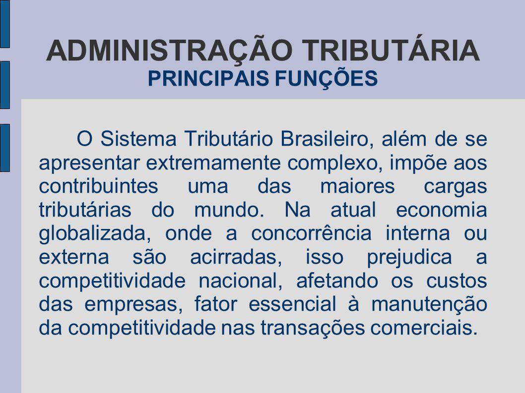 ADMINISTRAÇÃO TRIBUTÁRIA PRINCIPAIS FUNÇÕES O Sistema Tributário Brasileiro, além de se apresentar extremamente complexo, impõe aos contribuintes uma