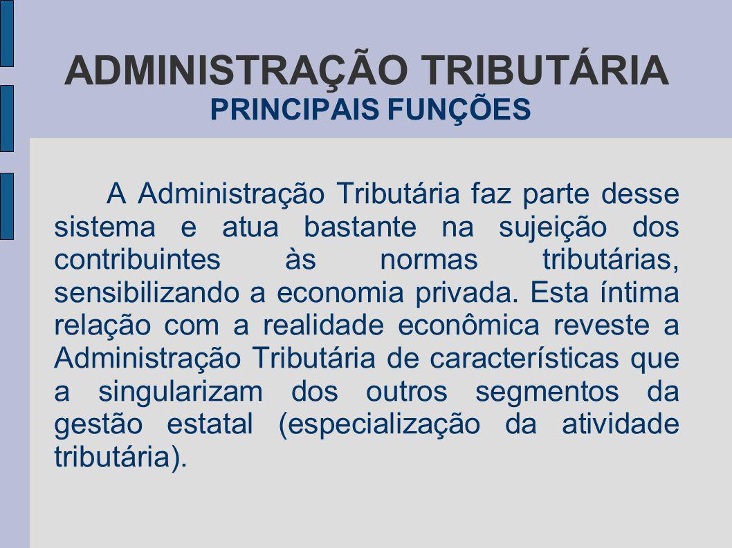 ADMINISTRAÇÃO TRIBUTÁRIA PRINCIPAIS FUNÇÕES A Administração Tributária faz parte desse sistema e atua bastante na sujeição dos contribuintes às normas