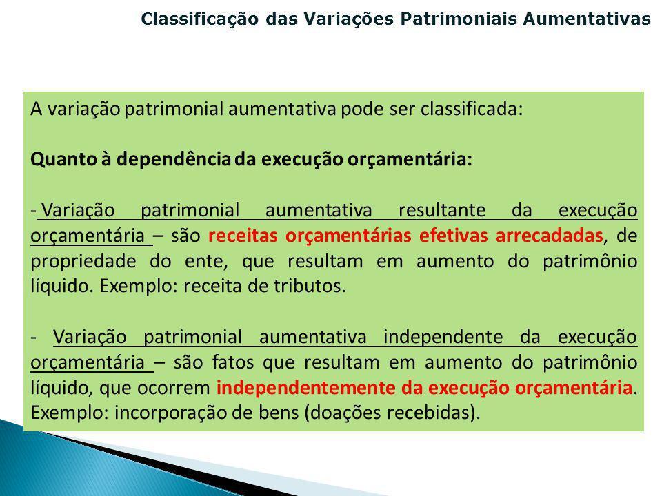 Classificação das Variações Patrimoniais Aumentativas A variação patrimonial aumentativa pode ser classificada: Quanto à dependência da execução orçam