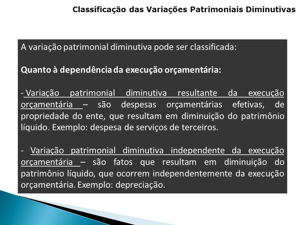 Classificação das Variações Patrimoniais Diminutivas A variação patrimonial diminutiva pode ser classificada: Quanto à dependência da execução orçamen