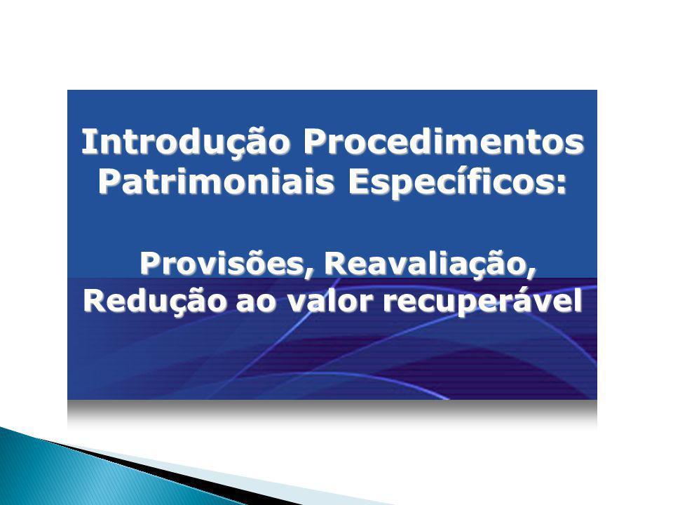 Introdução Procedimentos Patrimoniais Específicos: Provisões, Reavaliação, Redução ao valor recuperável Provisões, Reavaliação, Redução ao valor recup