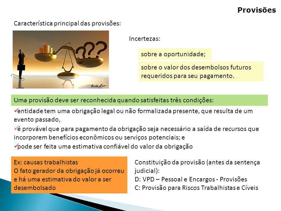Provisões Uma provisão deve ser reconhecida quando satisfeitas três condições: Característica principal das provisões: Incertezas: sobre a oportunidad