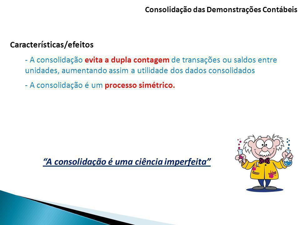 Consolidação das Demonstrações Contábeis Características/efeitos - A consolidação evita a dupla contagem de transações ou saldos entre unidades, aumen