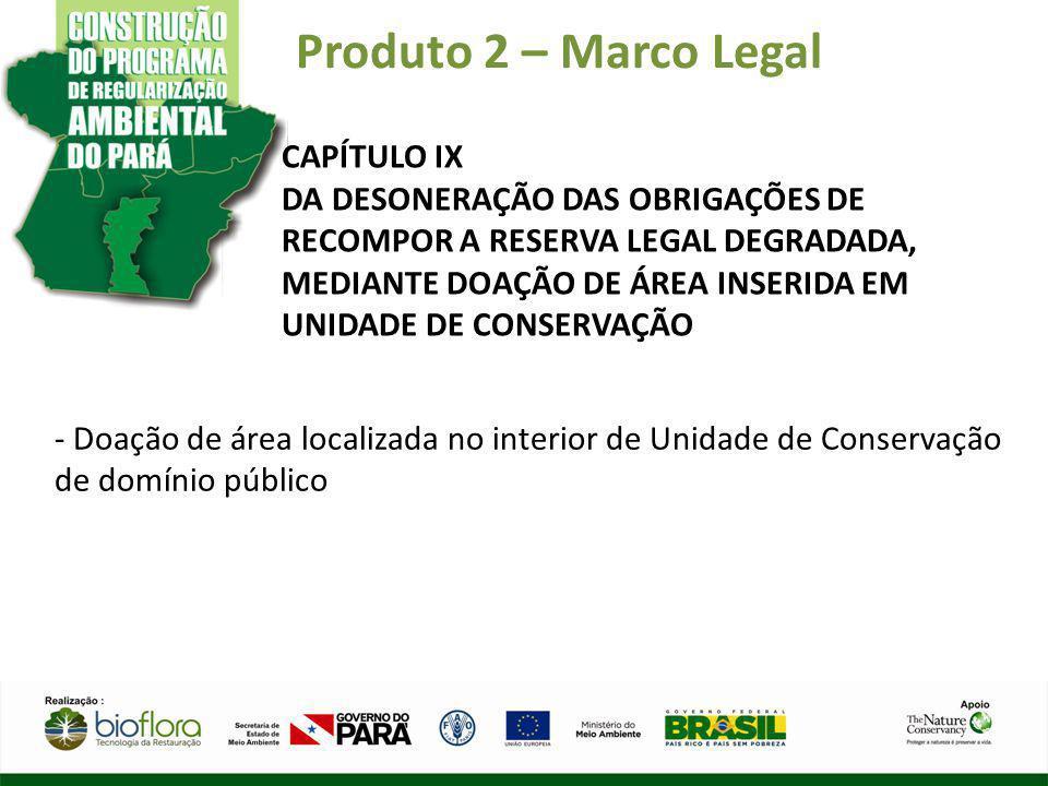 Produto 2 – Marco Legal CAPÍTULO IX DA DESONERAÇÃO DAS OBRIGAÇÕES DE RECOMPOR A RESERVA LEGAL DEGRADADA, MEDIANTE DOAÇÃO DE ÁREA INSERIDA EM UNIDADE D