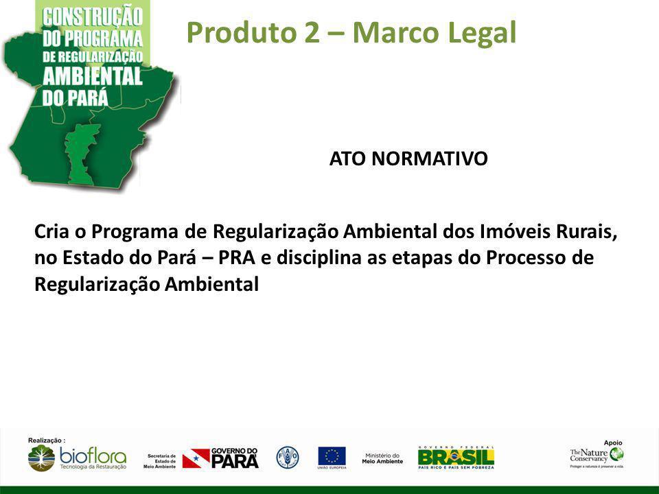 Produto 2 – Marco Legal ATO NORMATIVO Cria o Programa de Regularização Ambiental dos Imóveis Rurais, no Estado do Pará – PRA e disciplina as etapas do