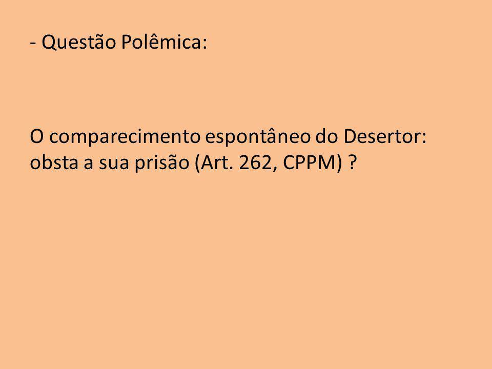 - Questão Polêmica: O comparecimento espontâneo do Desertor: obsta a sua prisão (Art. 262, CPPM) ?