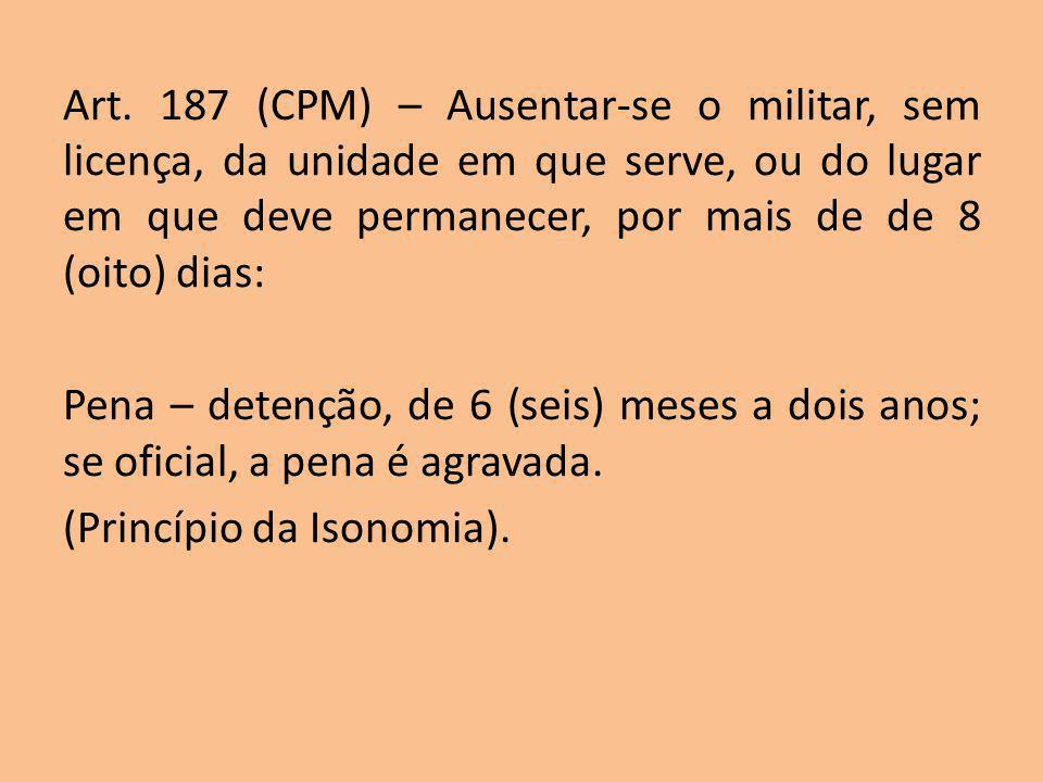Art. 187 (CPM) – Ausentar-se o militar, sem licença, da unidade em que serve, ou do lugar em que deve permanecer, por mais de de 8 (oito) dias: Pena –