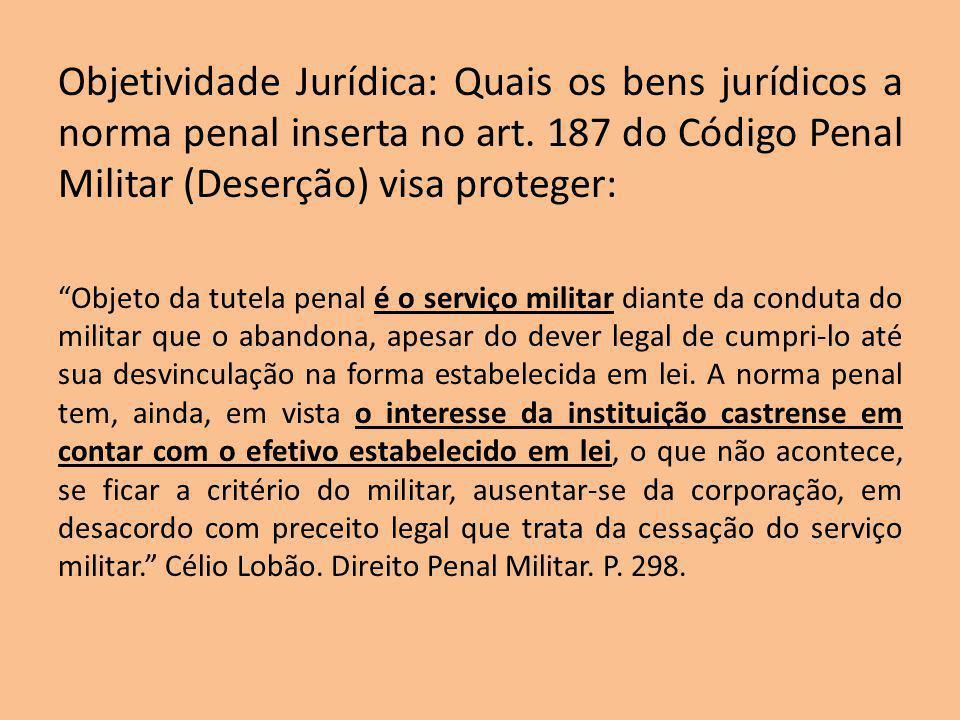 Objetividade Jurídica: Quais os bens jurídicos a norma penal inserta no art. 187 do Código Penal Militar (Deserção) visa proteger: Objeto da tutela pe