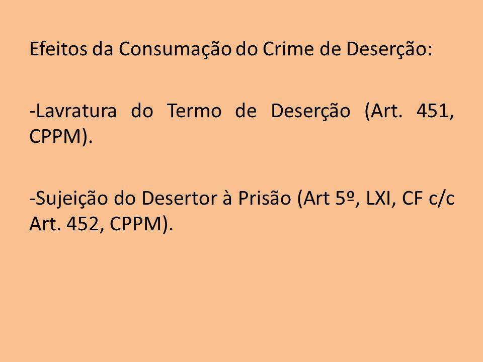 Efeitos da Consumação do Crime de Deserção: -Lavratura do Termo de Deserção (Art. 451, CPPM). -Sujeição do Desertor à Prisão (Art 5º, LXI, CF c/c Art.