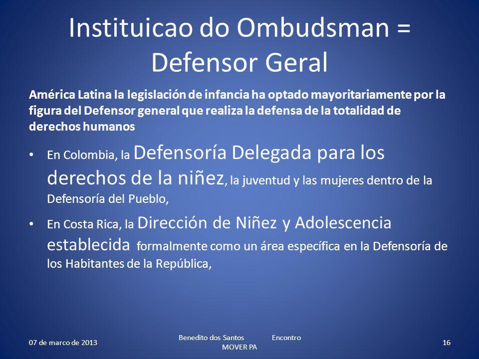 Instituicao do Ombudsman = Defensor Geral América Latina la legislación de infancia ha optado mayoritariamente por la figura del Defensor general que realiza la defensa de la totalidad de derechos humanos En Colombia, la Defensoría Delegada para los derechos de la niñez, la juventud y las mujeres dentro de la Defensoría del Pueblo, En Costa Rica, la Dirección de Niñez y Adolescencia establecida formalmente como un área específica en la Defensoría de los Habitantes de la República, 07 de marco de 2013 Benedito dos Santos Encontro MOVER PA 16