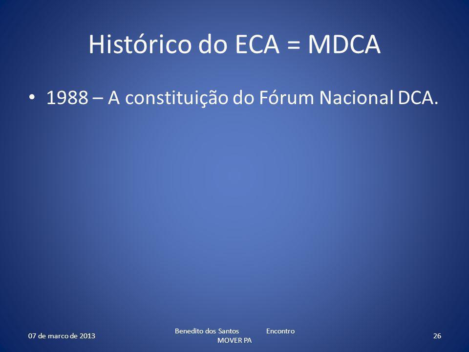 Histórico do ECA = MDCA 1988 – A constituição do Fórum Nacional DCA. 07 de marco de 2013 Benedito dos Santos Encontro MOVER PA 26