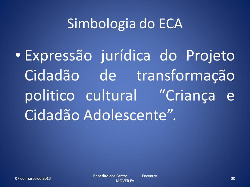 Simbologia do ECA Expressão jurídica do Projeto Cidadão de transformação politico cultural Criança e Cidadão Adolescente. 07 de marco de 2013 Benedito