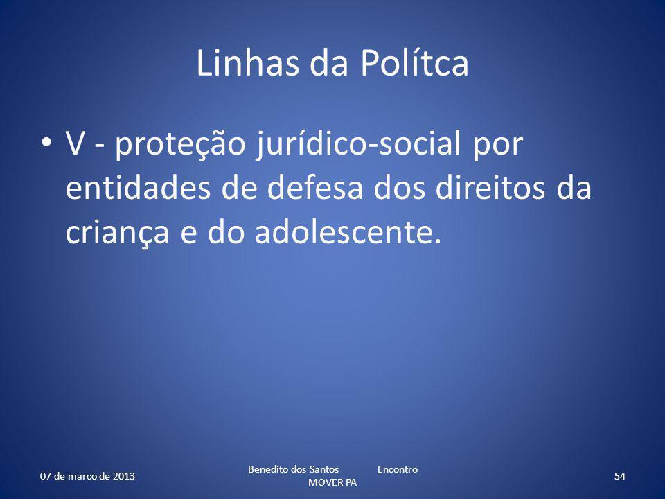 Linhas da Polítca V - proteção jurídico-social por entidades de defesa dos direitos da criança e do adolescente. 07 de marco de 2013 Benedito dos Sant