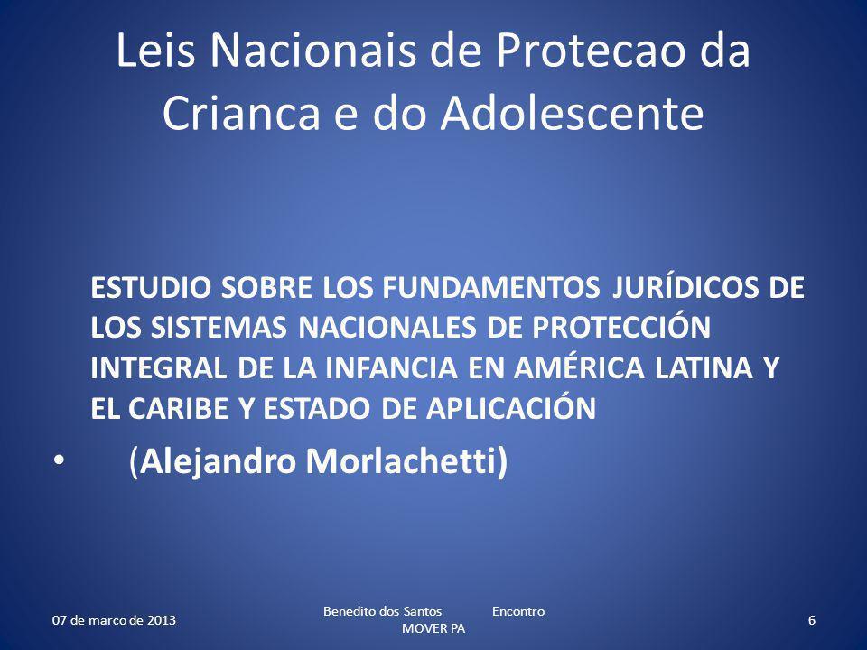Leis Nacionais de Protecao da Crianca e do Adolescente ESTUDIO SOBRE LOS FUNDAMENTOS JURÍDICOS DE LOS SISTEMAS NACIONALES DE PROTECCIÓN INTEGRAL DE LA INFANCIA EN AMÉRICA LATINA Y EL CARIBE Y ESTADO DE APLICACIÓN (Alejandro Morlachetti) 07 de marco de 2013 Benedito dos Santos Encontro MOVER PA 6