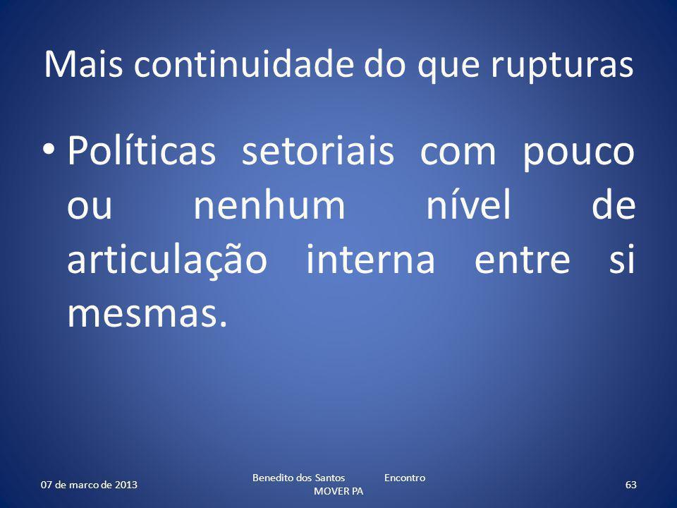 Mais continuidade do que rupturas Políticas setoriais com pouco ou nenhum nível de articulação interna entre si mesmas. 07 de marco de 2013 Benedito d