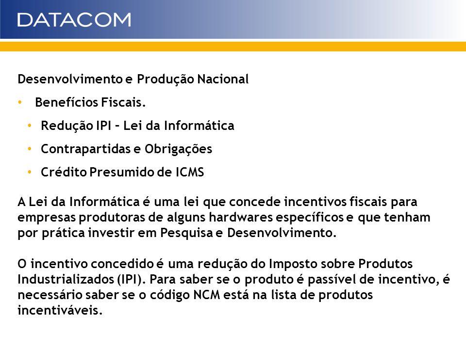 Desenvolvimento e Produção Nacional Benefícios Fiscais. Redução IPI – Lei da Informática Contrapartidas e Obrigações Crédito Presumido de ICMS A Lei d