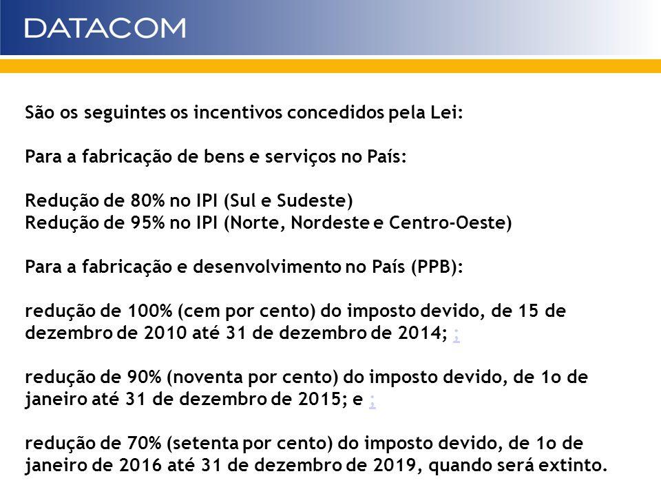 São os seguintes os incentivos concedidos pela Lei: Para a fabricação de bens e serviços no País: Redução de 80% no IPI (Sul e Sudeste) Redução de 95%