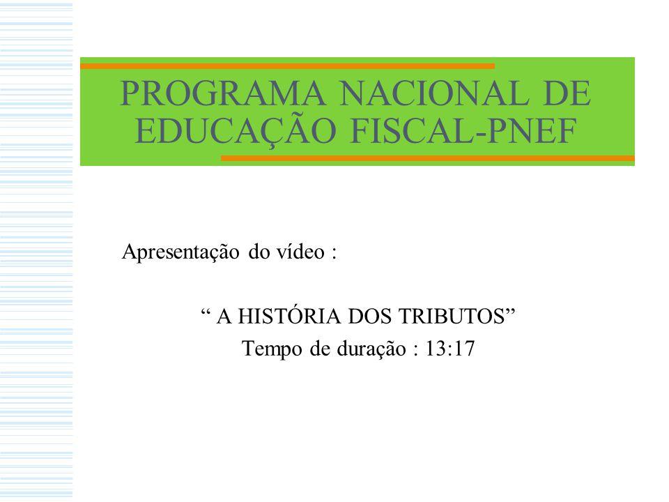 PROGRAMA NACIONAL DE EDUCAÇÃO FISCAL-PNEF Apresentação do vídeo : A HISTÓRIA DOS TRIBUTOS Tempo de duração : 13:17