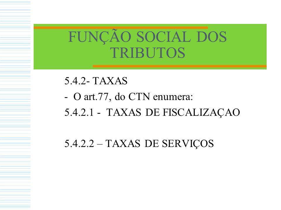 FUNÇÃO SOCIAL DOS TRIBUTOS 5.4.2.1 - TAXAS DE FISCALIZAÇAO: - Decorrem do exercício do poder de polícia pelo ente estatal.