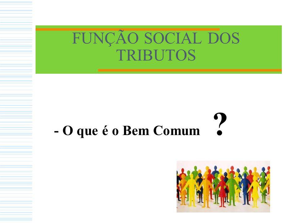 FUNÇÃO SOCIAL DOS TRIBUTOS - O que é o Bem Comum ?
