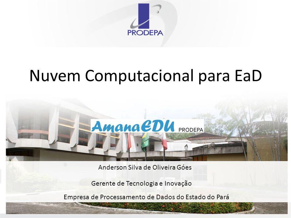Nuvem Computacional para EaD Empresa de Processamento de Dados do Estado do Pará Anderson Silva de Oliveira Góes Gerente de Tecnologia e Inovação