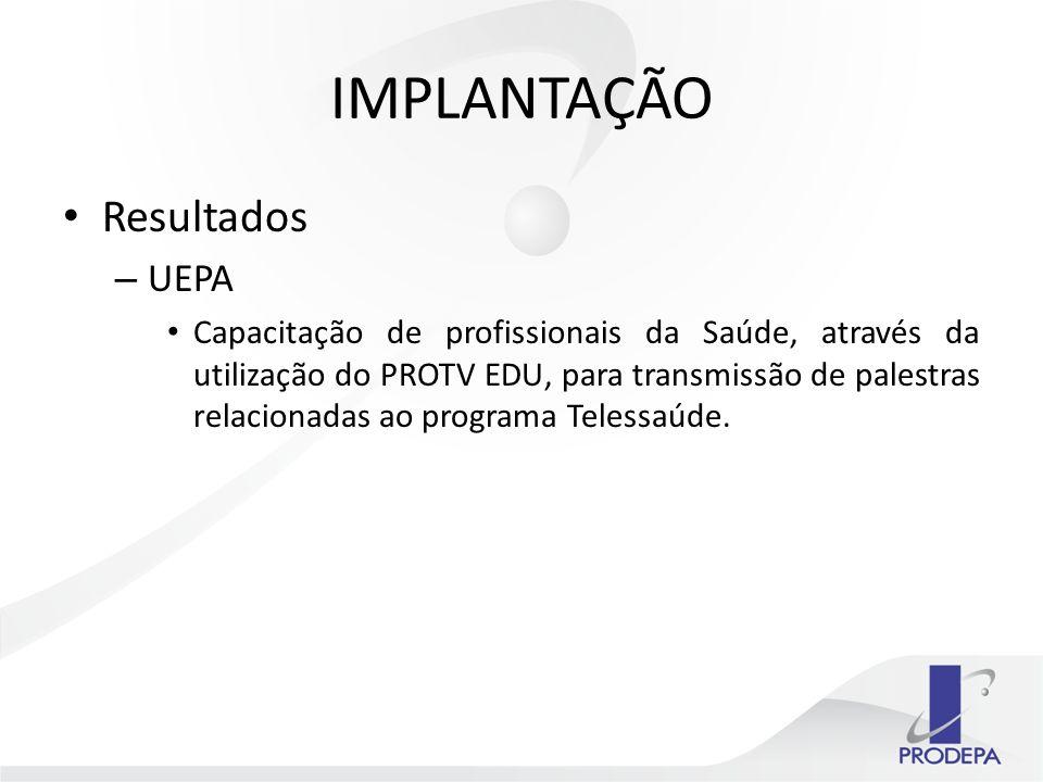 IMPLANTAÇÃO Resultados – UEPA Capacitação de profissionais da Saúde, através da utilização do PROTV EDU, para transmissão de palestras relacionadas ao programa Telessaúde.