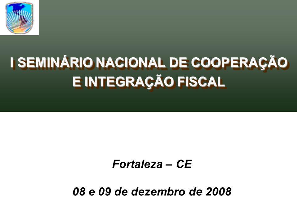 I SEMINÁRIO NACIONAL DE COOPERAÇÃO E INTEGRAÇÃO FISCAL I SEMINÁRIO NACIONAL DE COOPERAÇÃO E INTEGRAÇÃO FISCAL Fortaleza – CE 08 e 09 de dezembro de 2008