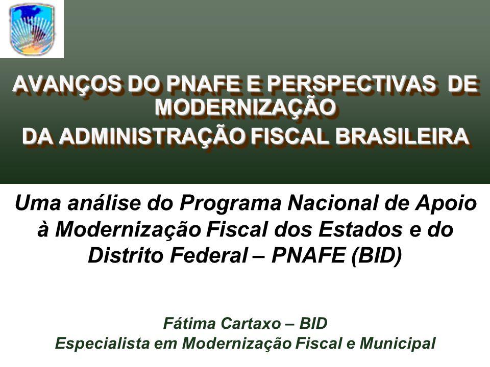 AVANÇOS DO PNAFE E PERSPECTIVAS DE MODERNIZAÇÃO DA ADMINISTRAÇÃO FISCAL BRASILEIRA AVANÇOS DO PNAFE E PERSPECTIVAS DE MODERNIZAÇÃO DA ADMINISTRAÇÃO FISCAL BRASILEIRA Uma análise do Programa Nacional de Apoio à Modernização Fiscal dos Estados e do Distrito Federal – PNAFE (BID) Fátima Cartaxo – BID Especialista em Modernização Fiscal e Municipal