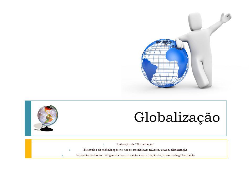 Globalização 1. Definição de Globalização 2. Exemplos de globalização no nosso quotidiano: música, roupa, alimentação 3. Importância das tecnologias d