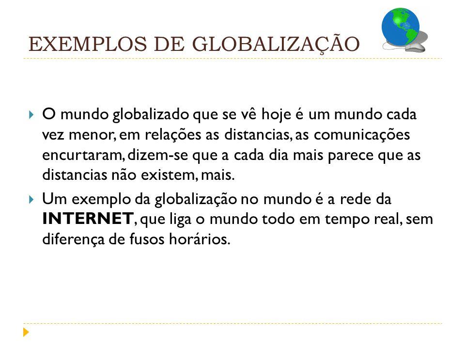 EXEMPLOS DE GLOBALIZAÇÃO O mundo globalizado que se vê hoje é um mundo cada vez menor, em relações as distancias, as comunicações encurtaram, dizem-se