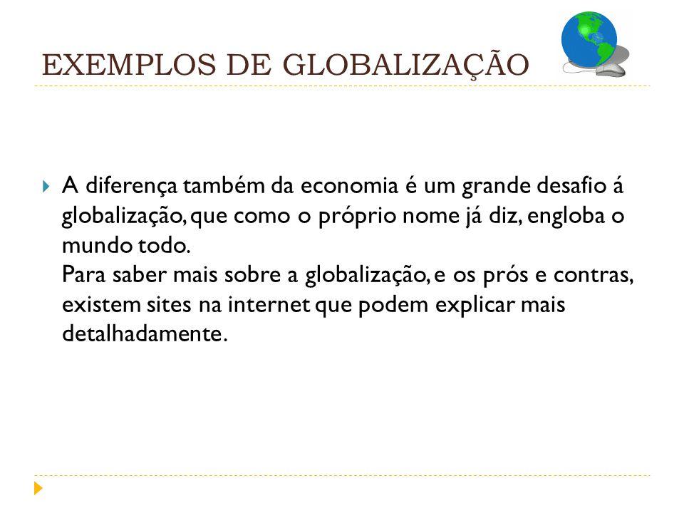 EXEMPLOS DE GLOBALIZAÇÃO A diferença também da economia é um grande desafio á globalização, que como o próprio nome já diz, engloba o mundo todo. Para