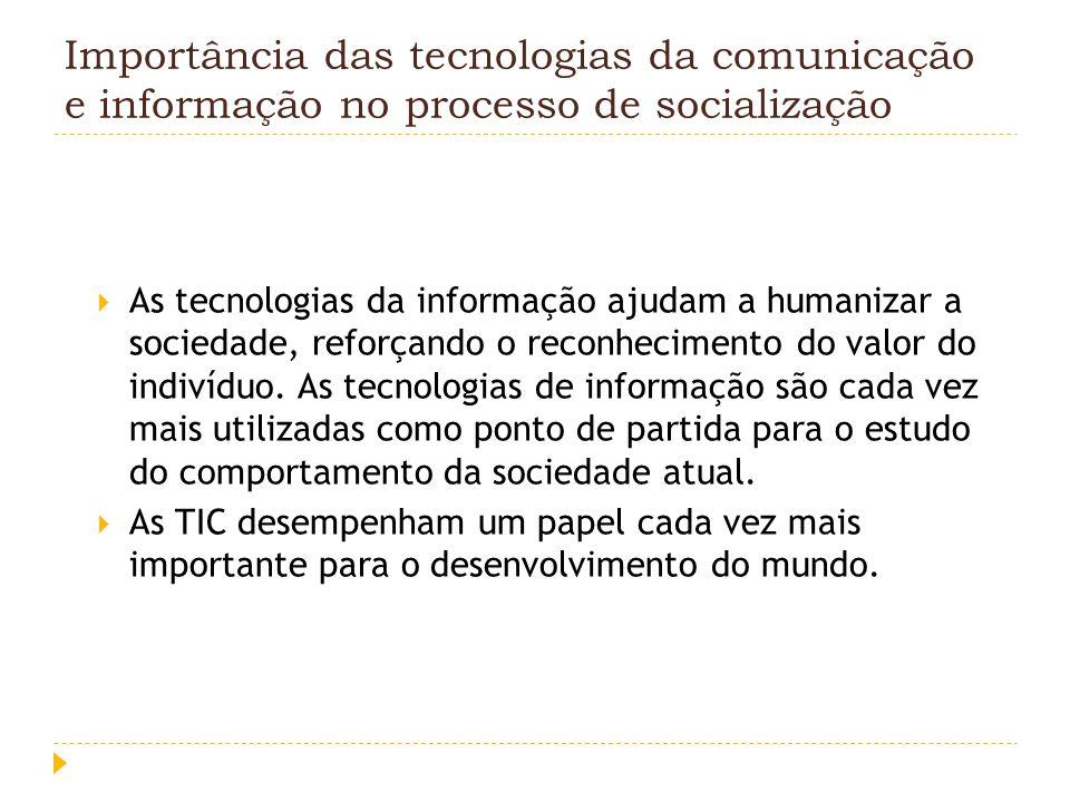 Importância das tecnologias da comunicação e informação no processo de socialização As tecnologias da informação ajudam a humanizar a sociedade, refor