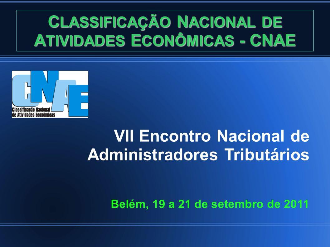C LASSIFICAÇÃO N ACIONAL DE A TIVIDADES E CONÔMICAS - CNAE VII Encontro Nacional de Administradores Tributários Belém, 19 a 21 de setembro de 2011