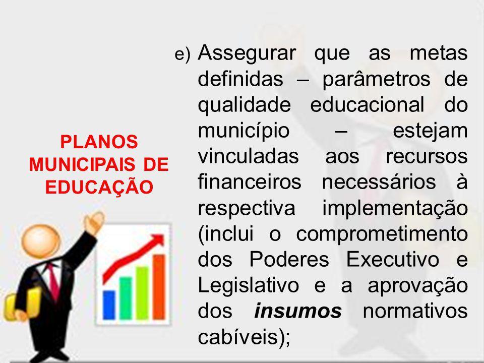 e) Assegurar que as metas definidas – parâmetros de qualidade educacional do município – estejam vinculadas aos recursos financeiros necessários à res