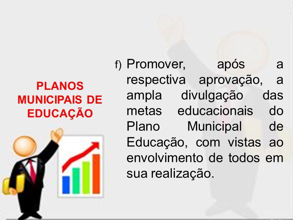f) Promover, após a respectiva aprovação, a ampla divulgação das metas educacionais do Plano Municipal de Educação, com vistas ao envolvimento de todo