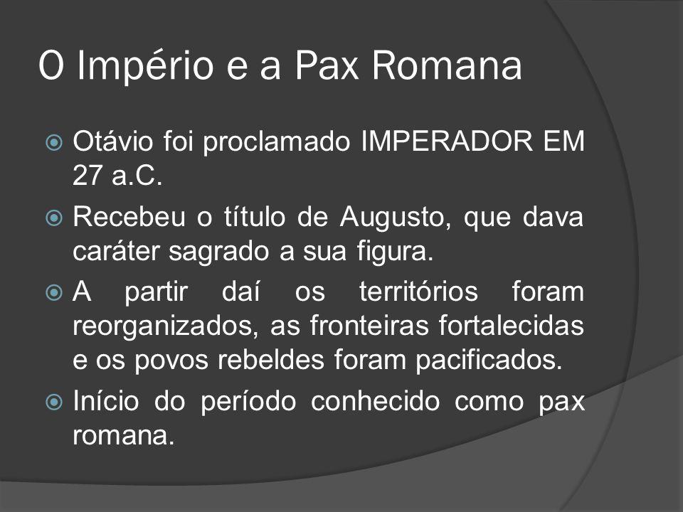 O Império e a Pax Romana Otávio foi proclamado IMPERADOR EM 27 a.C. Recebeu o título de Augusto, que dava caráter sagrado a sua figura. A partir daí o