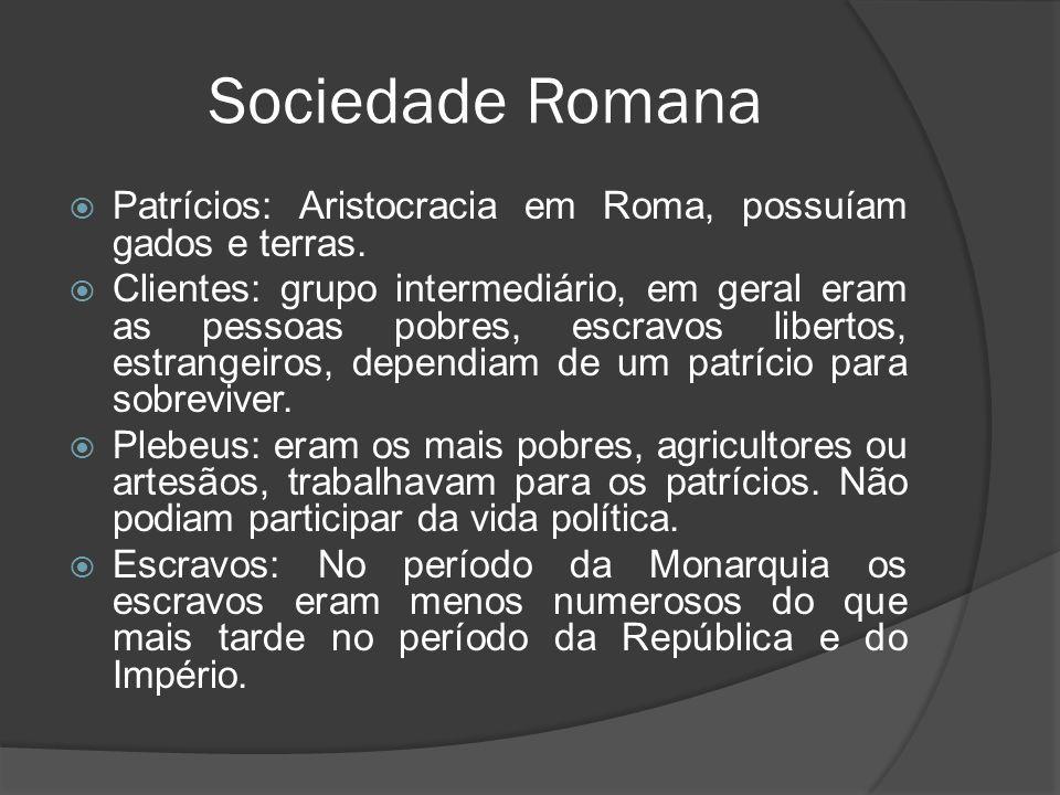 Sociedade Romana Patrícios: Aristocracia em Roma, possuíam gados e terras. Clientes: grupo intermediário, em geral eram as pessoas pobres, escravos li