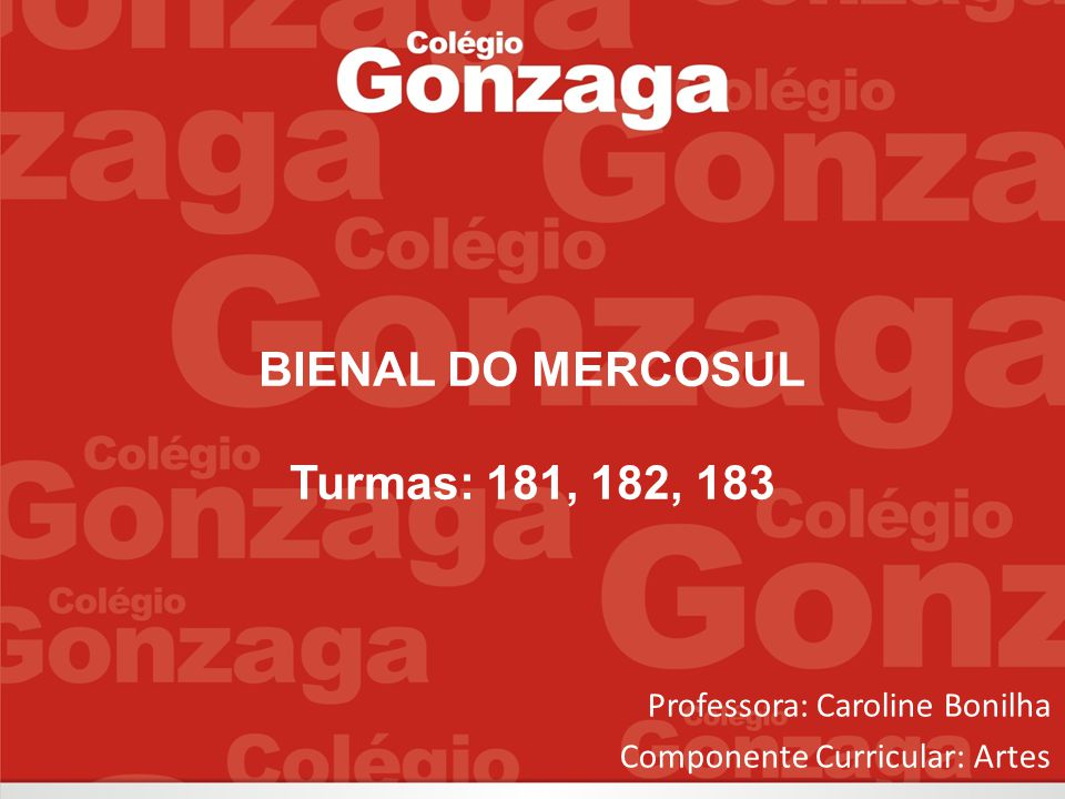 BIENAL DO MERCOSUL Turmas: 181, 182, 183 Professora: Caroline Bonilha Componente Curricular: Artes