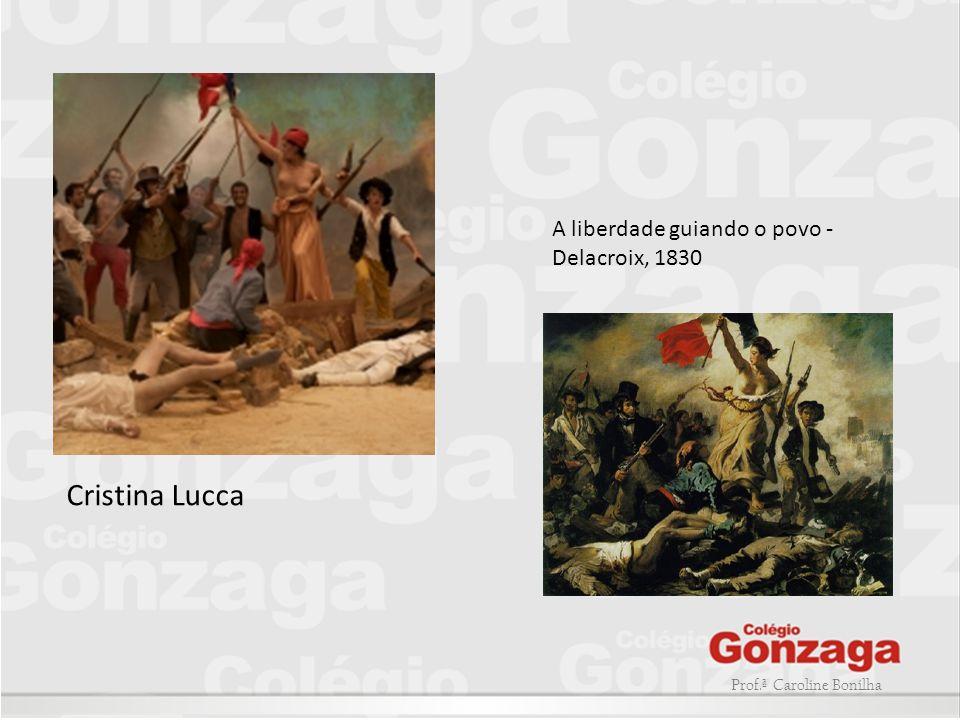Prof.ª Caroline Bonilha Cristina Lucca A liberdade guiando o povo - Delacroix, 1830