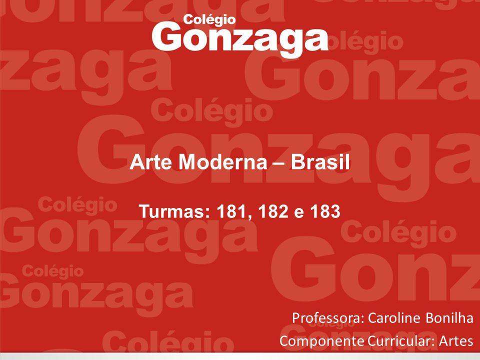 Arte Moderna – Brasil Turmas: 181, 182 e 183 Professora: Caroline Bonilha Componente Curricular: Artes