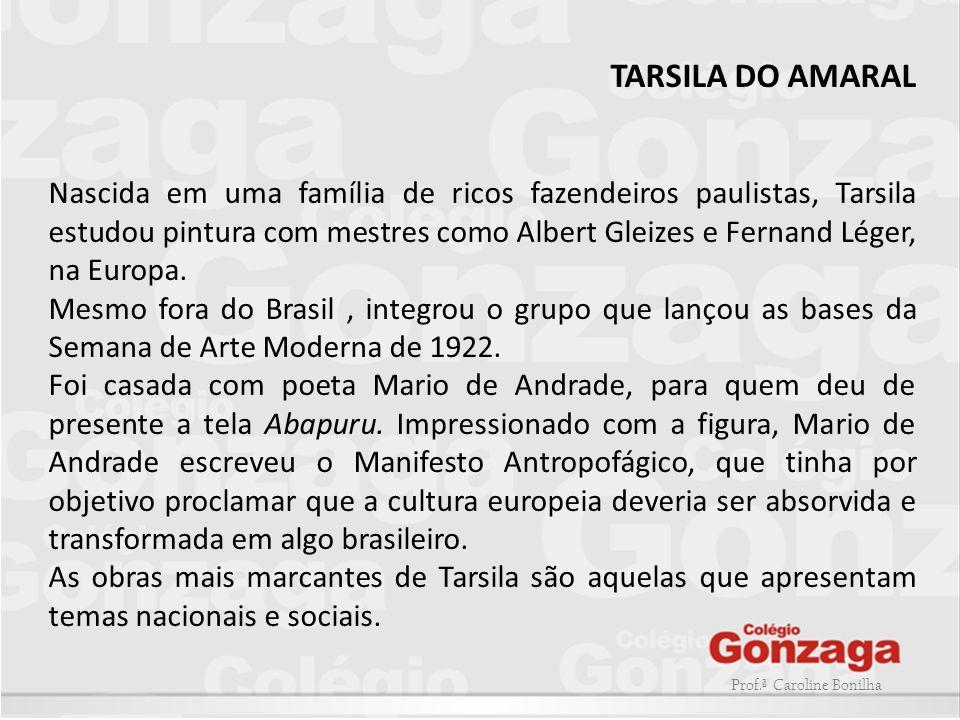 Prof.ª Caroline Bonilha TARSILA DO AMARAL Nascida em uma família de ricos fazendeiros paulistas, Tarsila estudou pintura com mestres como Albert Gleiz
